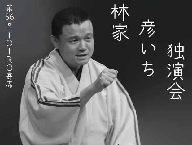 第五十六回TOIRO寄席 林家彦いち独演会