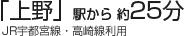 「上野」駅から 約25分  (JR宇都宮線・高崎線利用)