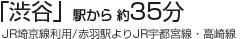 「渋谷」駅から 約35分  (JR埼京線利用/赤羽駅よりJR宇都宮線・高崎線)