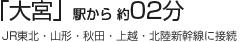 「大宮」駅から 約02分  (JR東北・山形・秋田・上越・長野新幹線に接続)
